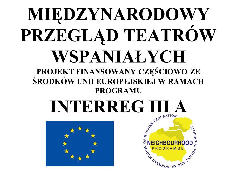MIĘDZYNARODOWY PRZEGLĄD TEATRÓW WSPANIAŁYCH PROJEKT FINANSOWANY CZĘŚCIOWO ZE ŚRODKÓW UNII EUROPEJSKIEJ W RAMACH PROGRAMU INTERREG III A