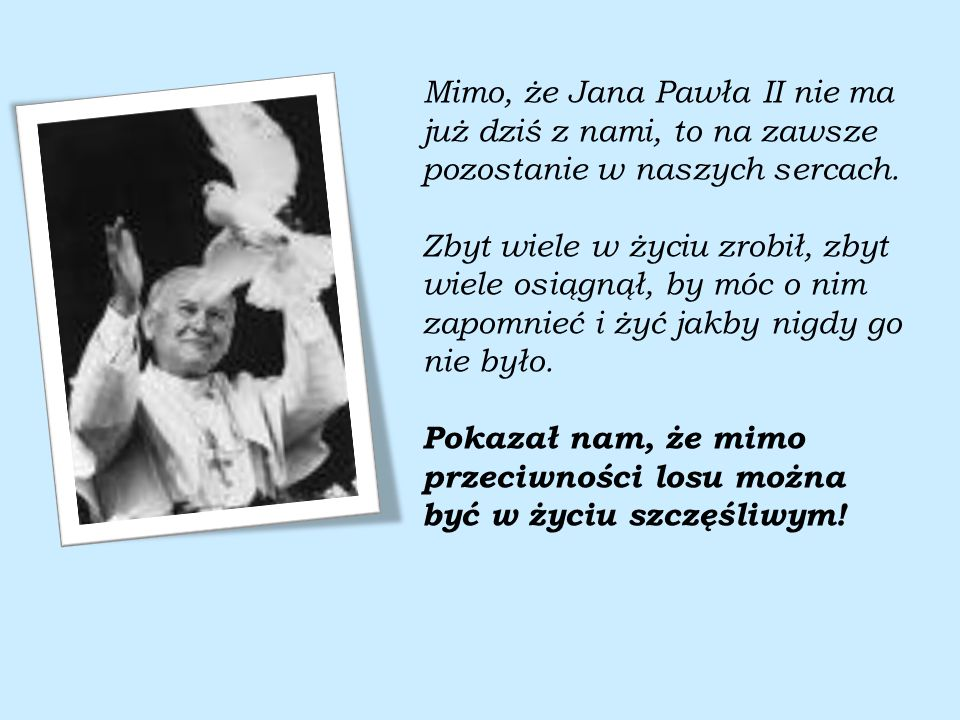 Mimo, że Jana Pawła II nie ma już dziś z nami, to na zawsze pozostanie w naszych sercach.