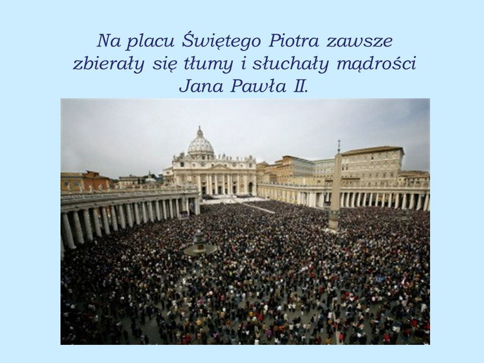 Na placu Świętego Piotra zawsze zbierały się tłumy i słuchały mądrości Jana Pawła II.