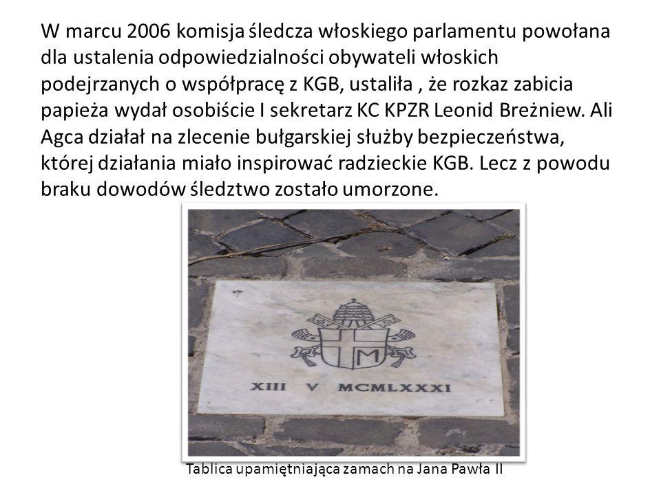 W marcu 2006 komisja śledcza włoskiego parlamentu powołana dla ustalenia odpowiedzialności obywateli włoskich podejrzanych o współpracę z KGB, ustaliła , że rozkaz zabicia papieża wydał osobiście I sekretarz KC KPZR Leonid Breżniew. Ali Agca działał na zlecenie bułgarskiej służby bezpieczeństwa, której działania miało inspirować radzieckie KGB. Lecz z powodu braku dowodów śledztwo zostało umorzone.