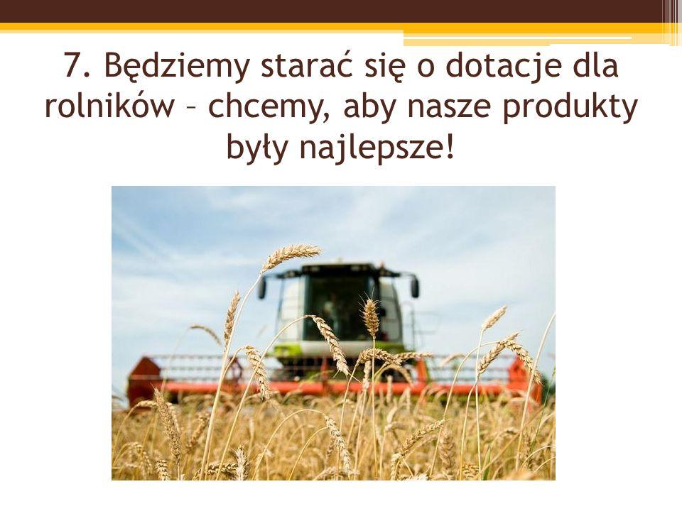 7. Będziemy starać się o dotacje dla rolników – chcemy, aby nasze produkty były najlepsze!
