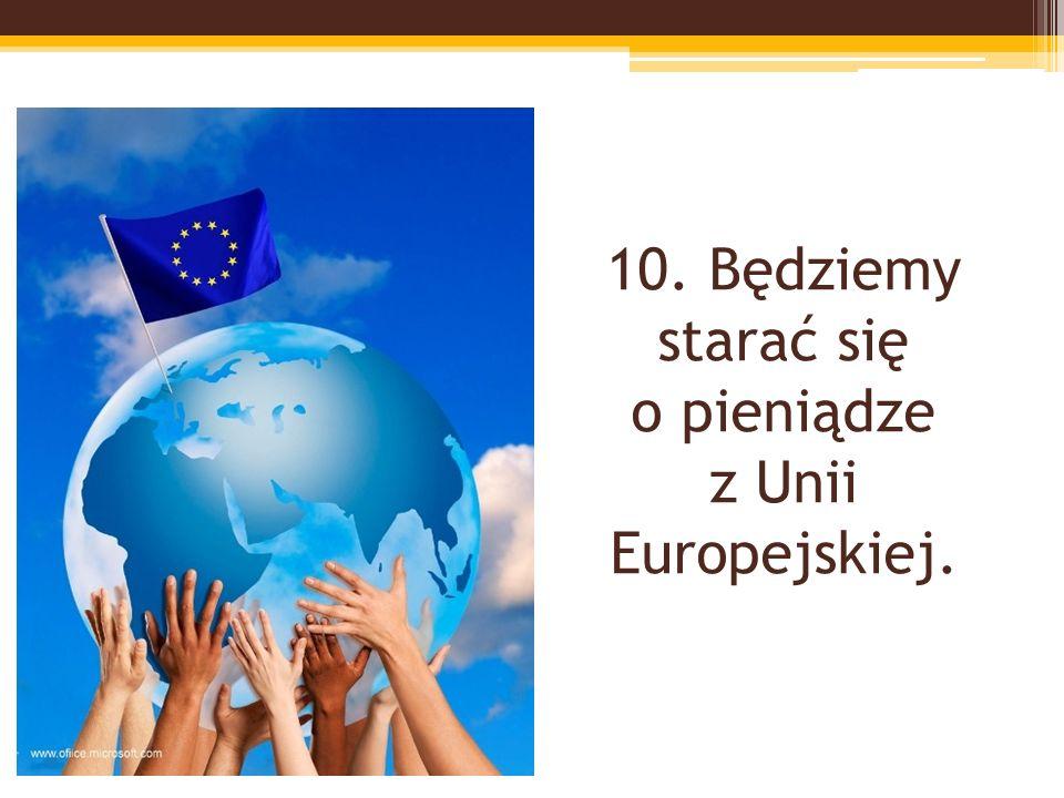 10. Będziemy starać się o pieniądze z Unii Europejskiej.