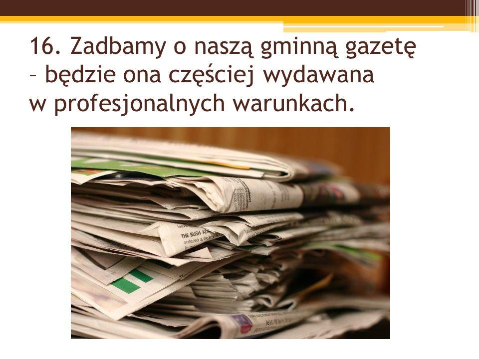 16. Zadbamy o naszą gminną gazetę – będzie ona częściej wydawana w profesjonalnych warunkach.
