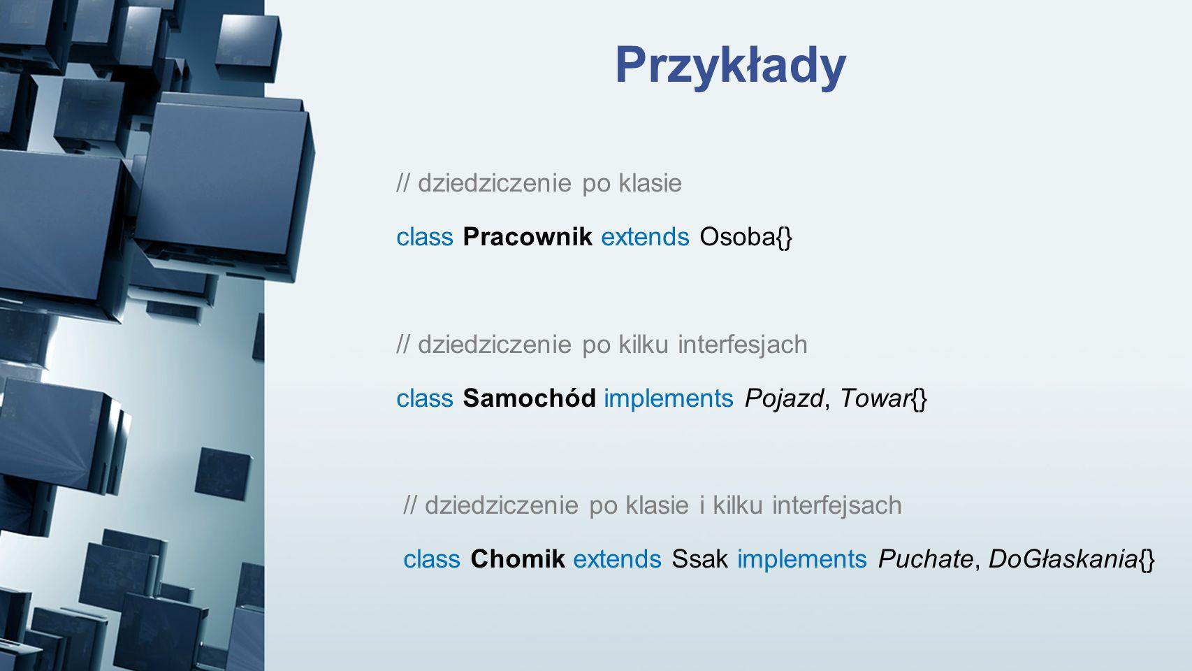 Przykłady // dziedziczenie po klasie class Pracownik extends Osoba{}