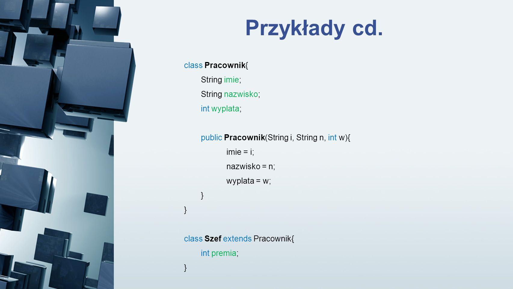 Przykłady cd. class Pracownik{ String imie; String nazwisko;