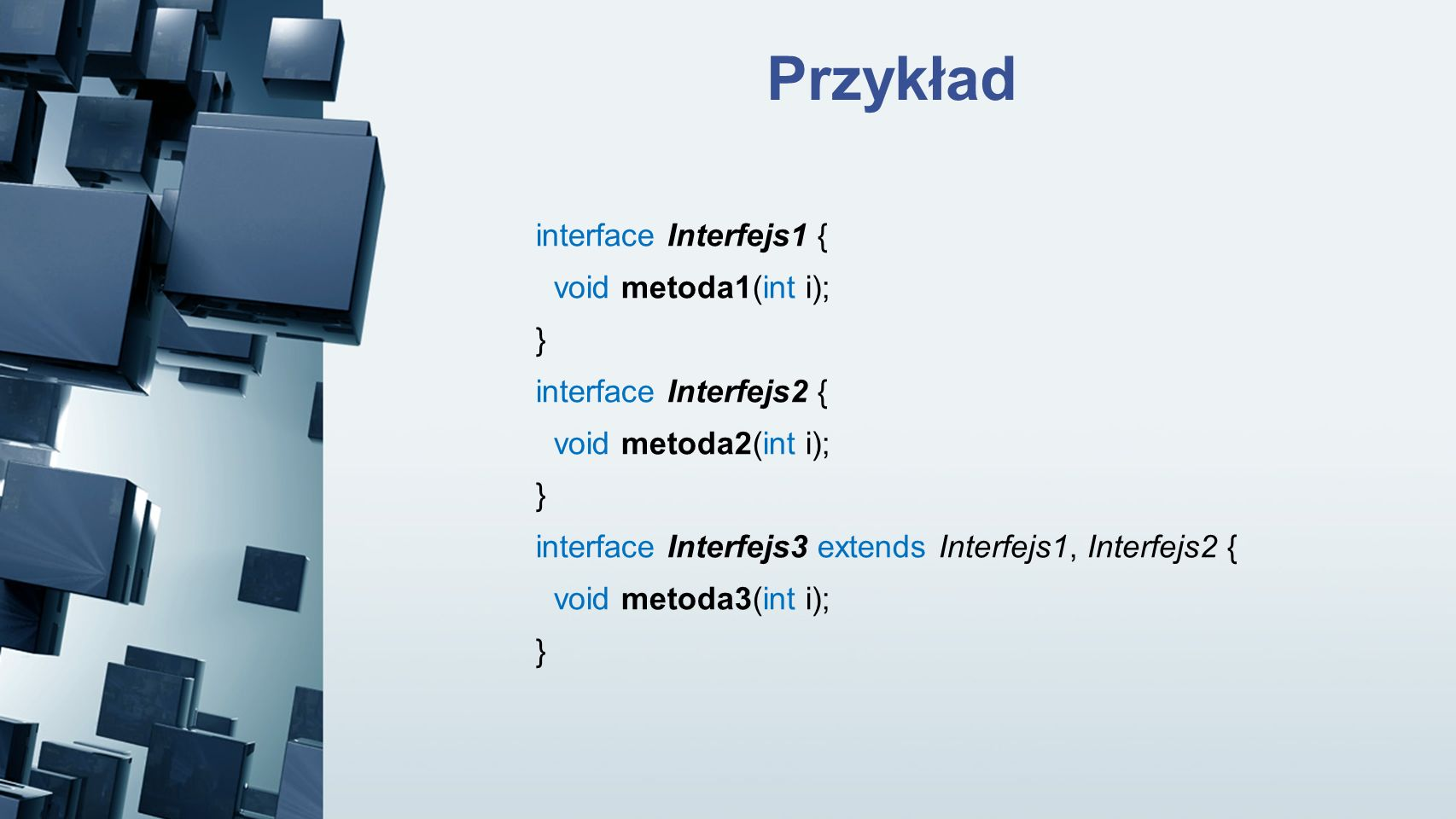 Przykład interface Interfejs1 { void metoda1(int i); }