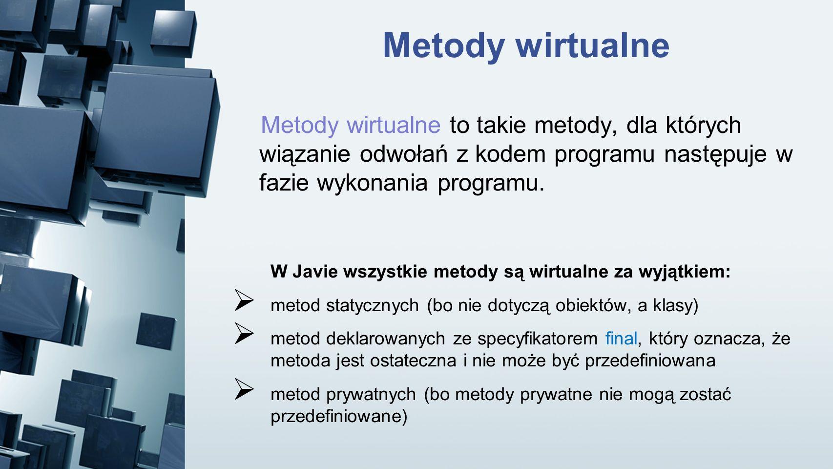 Metody wirtualne Metody wirtualne to takie metody, dla których wiązanie odwołań z kodem programu następuje w fazie wykonania programu.
