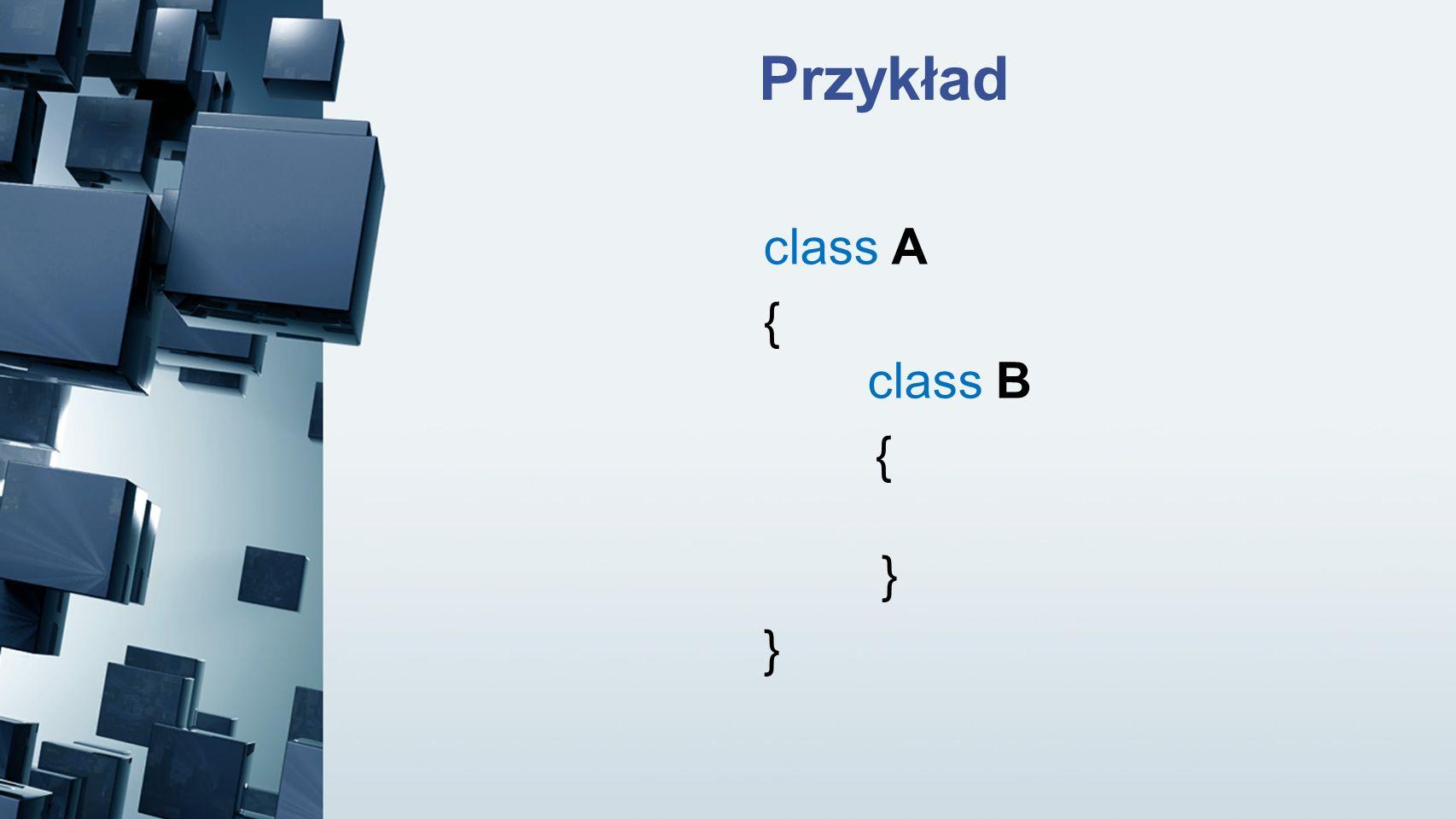 Przykład class A { class B { } }