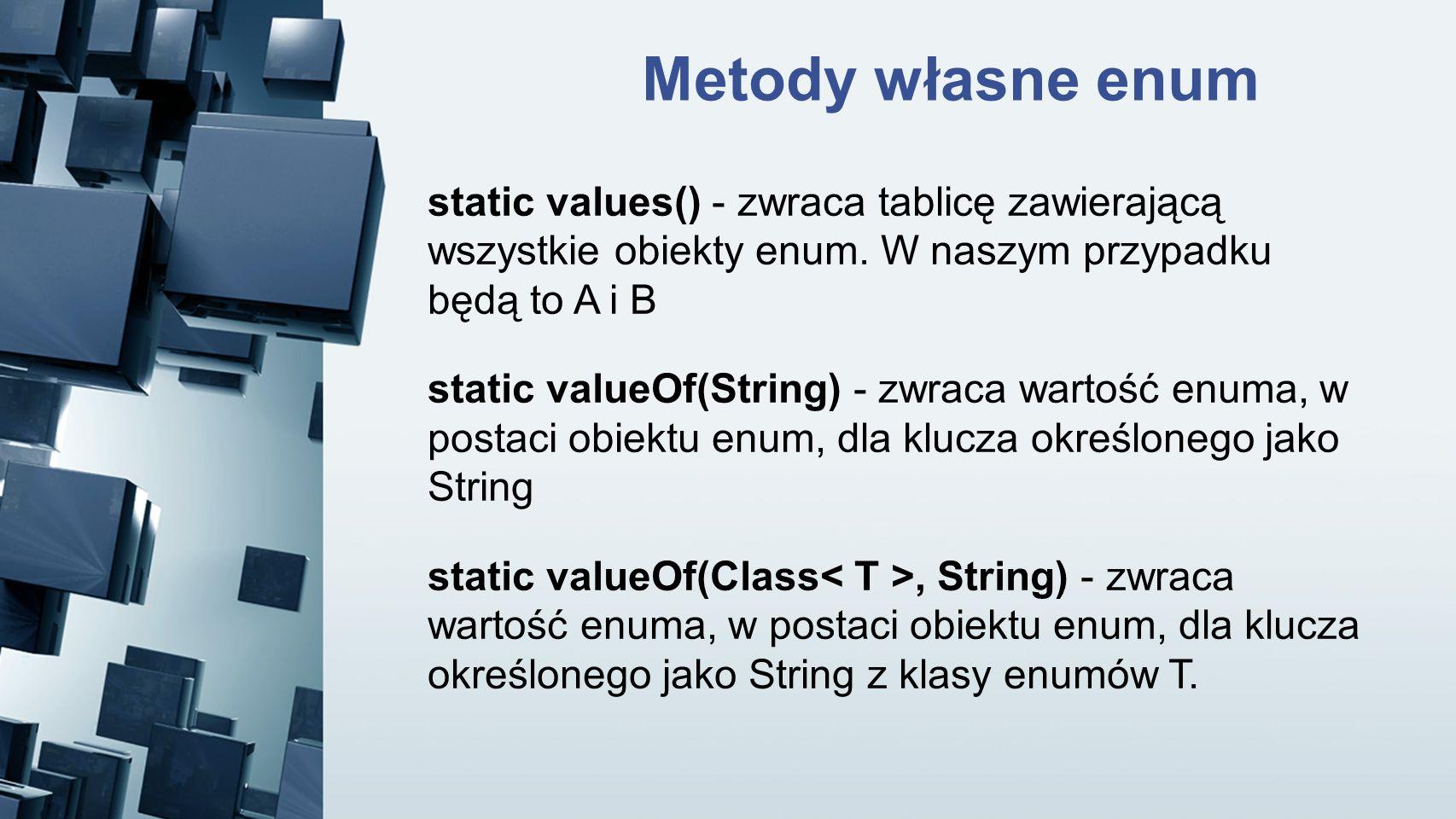 Metody własne enum static values() - zwraca tablicę zawierającą wszystkie obiekty enum. W naszym przypadku będą to A i B.