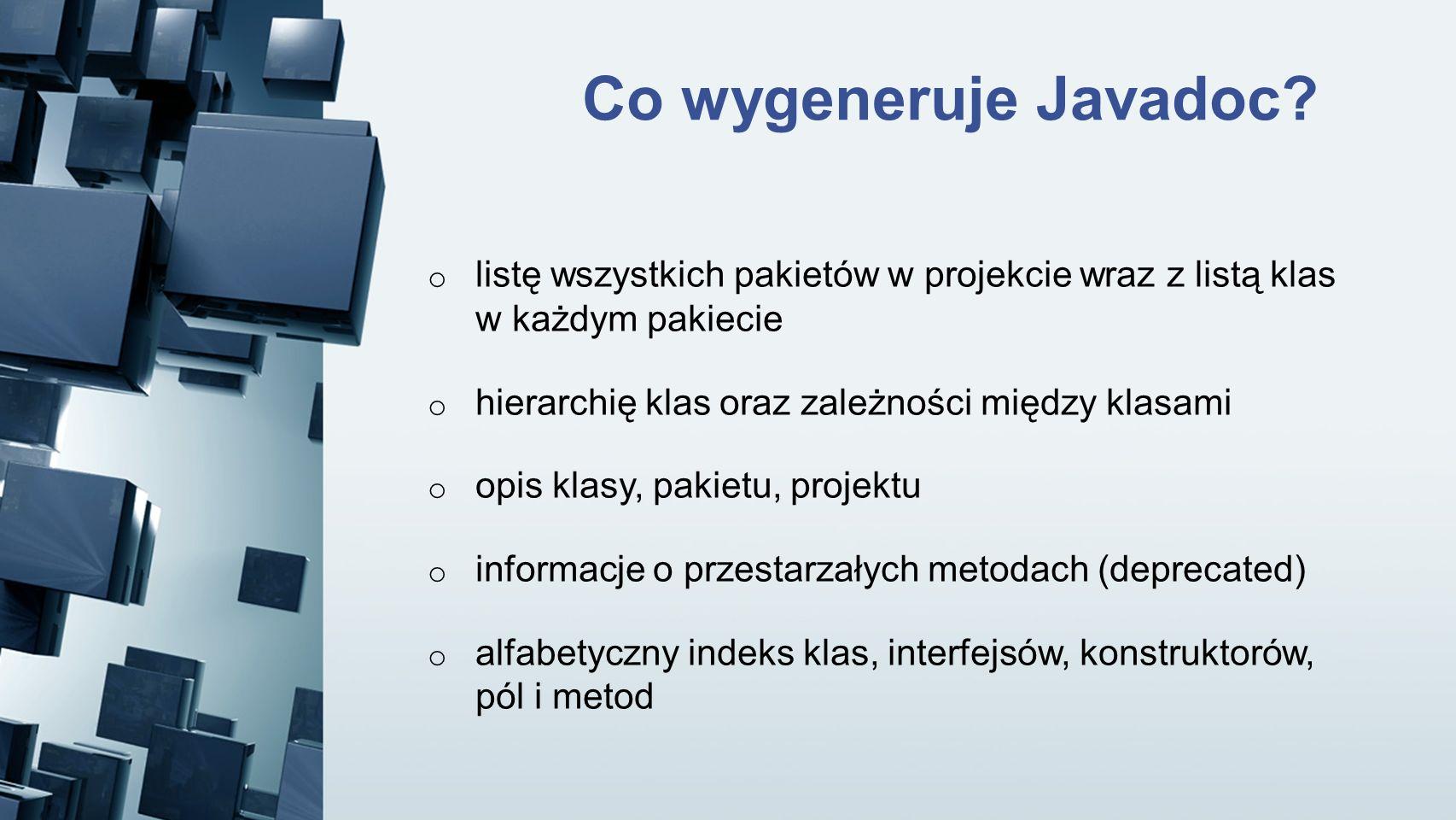 Co wygeneruje Javadoc listę wszystkich pakietów w projekcie wraz z listą klas w każdym pakiecie. hierarchię klas oraz zależności między klasami.