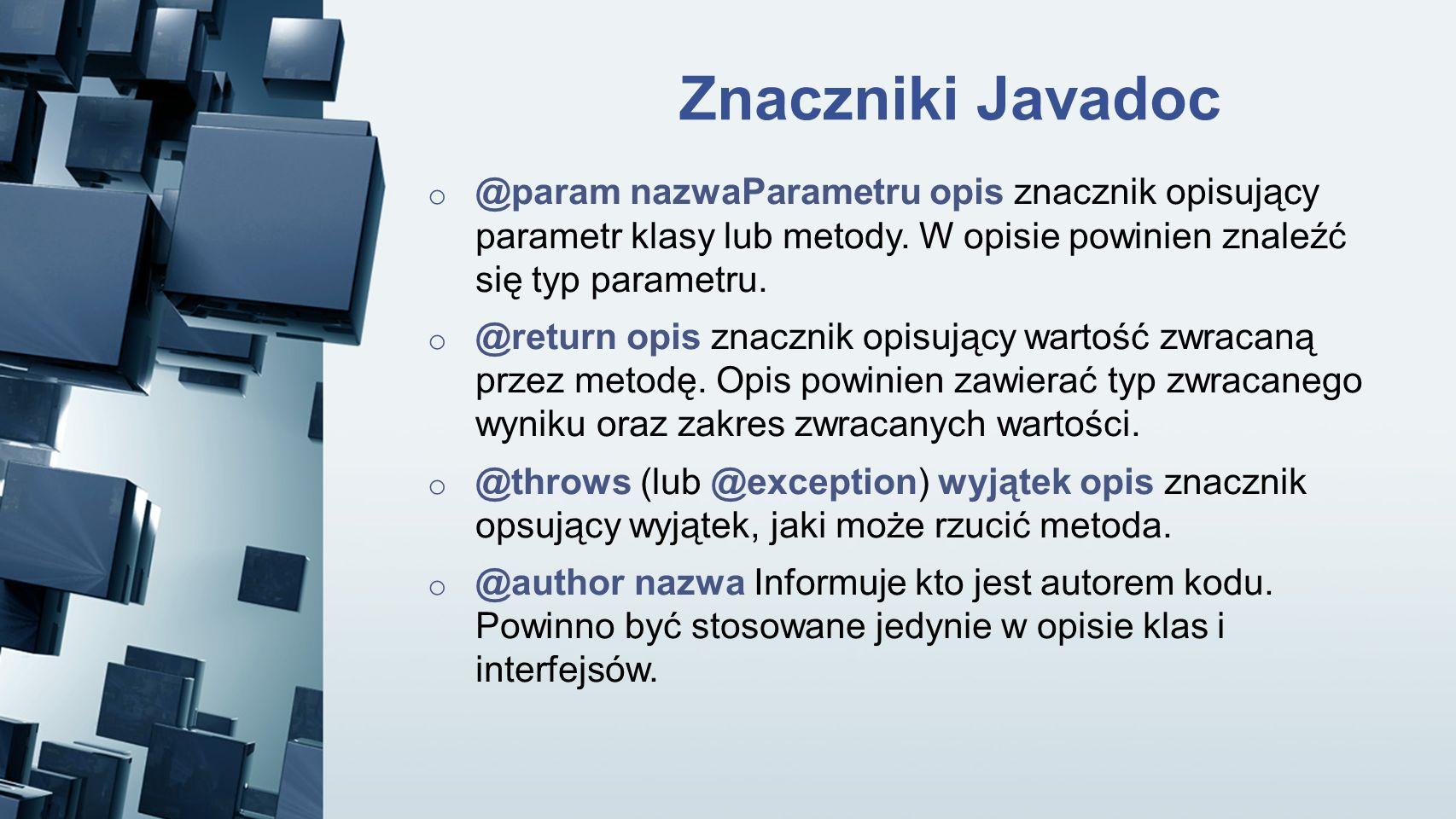 Znaczniki Javadoc @param nazwaParametru opis znacznik opisujący parametr klasy lub metody. W opisie powinien znaleźć się typ parametru.