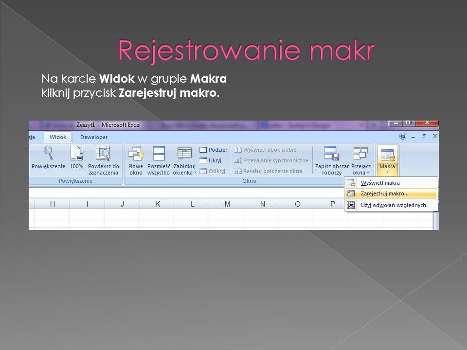 Rejestrowanie makr Na karcie Widok w grupie Makra kliknij przycisk Zarejestruj makro.