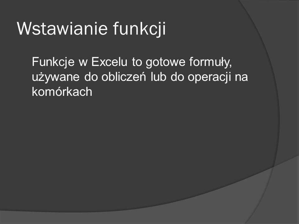 Wstawianie funkcji Funkcje w Excelu to gotowe formuły, używane do obliczeń lub do operacji na komórkach.