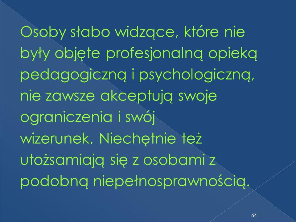 Osoby słabo widzące, które nie były objęte profesjonalną opieką pedagogiczną i psychologiczną, nie zawsze akceptują swoje ograniczenia i swój wizerunek.