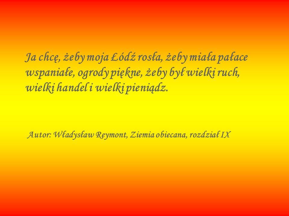 Ja chcę, żeby moja Łódź rosła, żeby miała pałace wspaniałe, ogrody piękne, żeby był wielki ruch, wielki handel i wielki pieniądz.