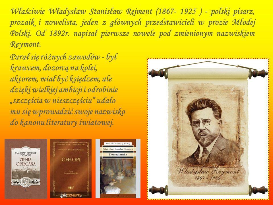 Właściwie Władysław Stanisław Rejment (1867- 1925 ) - polski pisarz, prozaik i nowelista, jeden z głównych przedstawicieli w prozie Młodej Polski. Od 1892r. napisał pierwsze nowele pod zmienionym nazwiskiem Reymont.