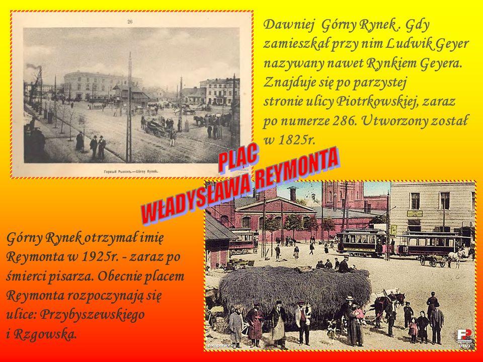 Dawniej Górny Rynek . Gdy zamieszkał przy nim Ludwik Geyer nazywany nawet Rynkiem Geyera. Znajduje się po parzystej stronie ulicy Piotrkowskiej, zaraz po numerze 286. Utworzony został w 1825r.