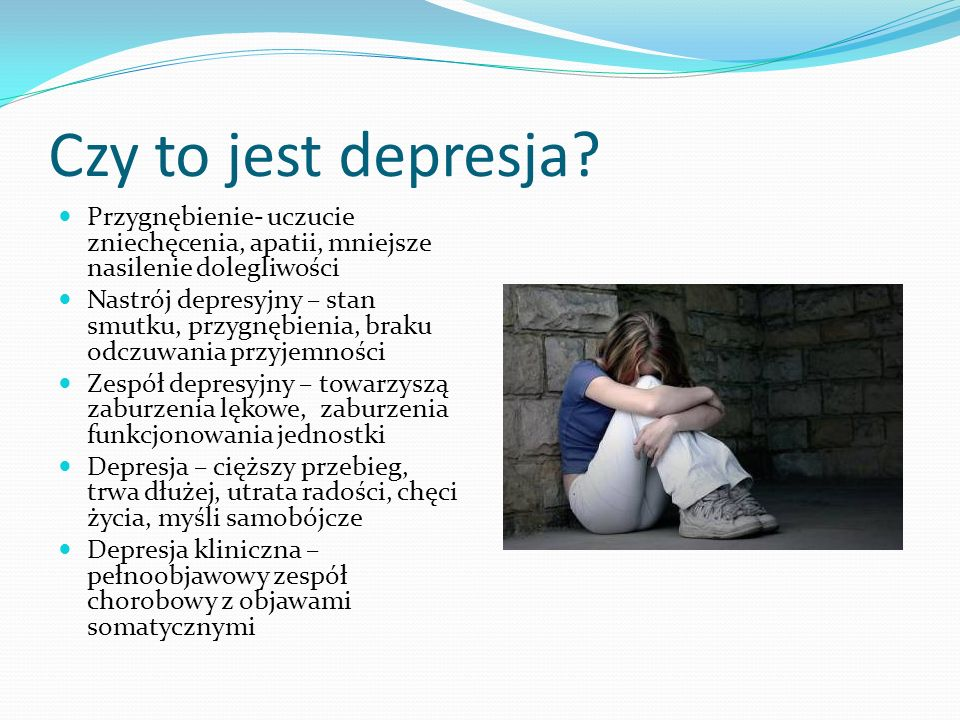 Czy to jest depresja Przygnębienie- uczucie zniechęcenia, apatii, mniejsze nasilenie dolegliwości.