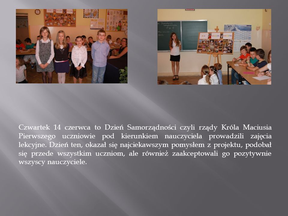 Czwartek 14 czerwca to Dzień Samorządności czyli rządy Króla Maciusia Pierwszego uczniowie pod kierunkiem nauczyciela prowadzili zajęcia lekcyjne.
