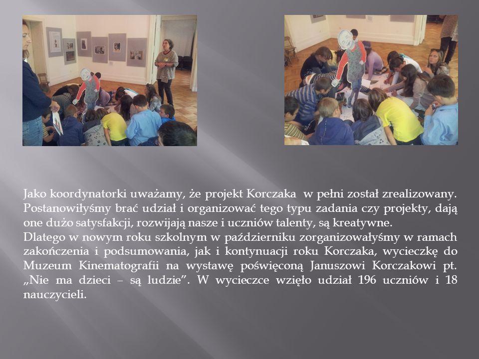 Jako koordynatorki uważamy, że projekt Korczaka w pełni został zrealizowany. Postanowiłyśmy brać udział i organizować tego typu zadania czy projekty, dają one dużo satysfakcji, rozwijają nasze i uczniów talenty, są kreatywne.