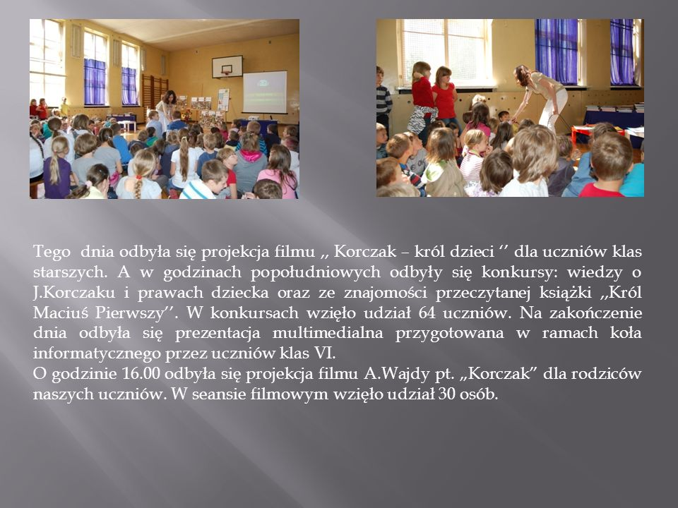 Tego dnia odbyła się projekcja filmu ,, Korczak – król dzieci '' dla uczniów klas starszych. A w godzinach popołudniowych odbyły się konkursy: wiedzy o J.Korczaku i prawach dziecka oraz ze znajomości przeczytanej książki ,,Król Maciuś Pierwszy''. W konkursach wzięło udział 64 uczniów. Na zakończenie dnia odbyła się prezentacja multimedialna przygotowana w ramach koła informatycznego przez uczniów klas VI.