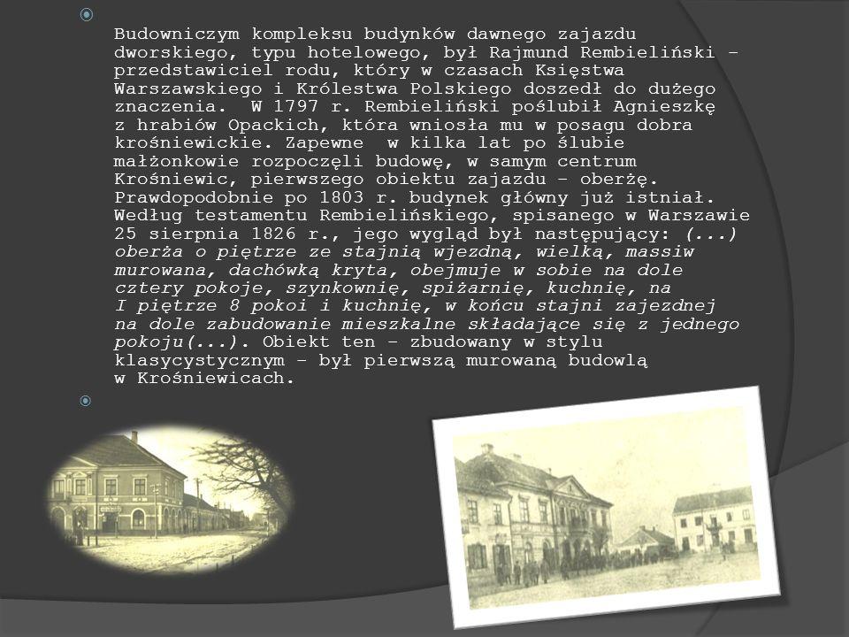 Budowniczym kompleksu budynków dawnego zajazdu dworskiego, typu hotelowego, był Rajmund Rembieliński - przedstawiciel rodu, który w czasach Księstwa Warszawskiego i Królestwa Polskiego doszedł do dużego znaczenia. W 1797 r. Rembieliński poślubił Agnieszkę z hrabiów Opackich, która wniosła mu w posagu dobra krośniewickie. Zapewne w kilka lat po ślubie małżonkowie rozpoczęli budowę, w samym centrum Krośniewic, pierwszego obiektu zajazdu - oberżę. Prawdopodobnie po 1803 r. budynek główny już istniał. Według testamentu Rembielińskiego, spisanego w Warszawie 25 sierpnia 1826 r., jego wygląd był następujący: (...) oberża o piętrze ze stajnią wjezdną, wielką, massiw murowana, dachówką kryta, obejmuje w sobie na dole cztery pokoje, szynkownię, spiżarnię, kuchnię, na I piętrze 8 pokoi i kuchnię, w końcu stajni zajezdnej na dole zabudowanie mieszkalne składające się z jednego pokoju(...). Obiekt ten - zbudowany w stylu klasycystycznym - był pierwszą murowaną budowlą w Krośniewicach.
