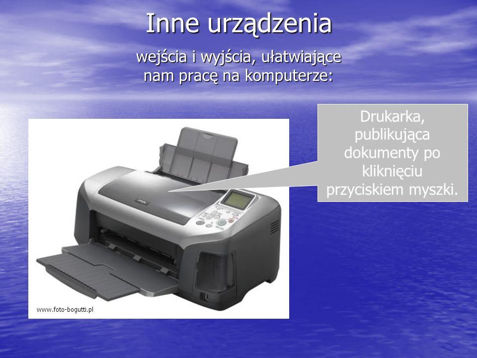 Inne urządzenia wejścia i wyjścia, ułatwiające nam pracę na komputerze: Drukarka, publikująca dokumenty po kliknięciu przyciskiem myszki.