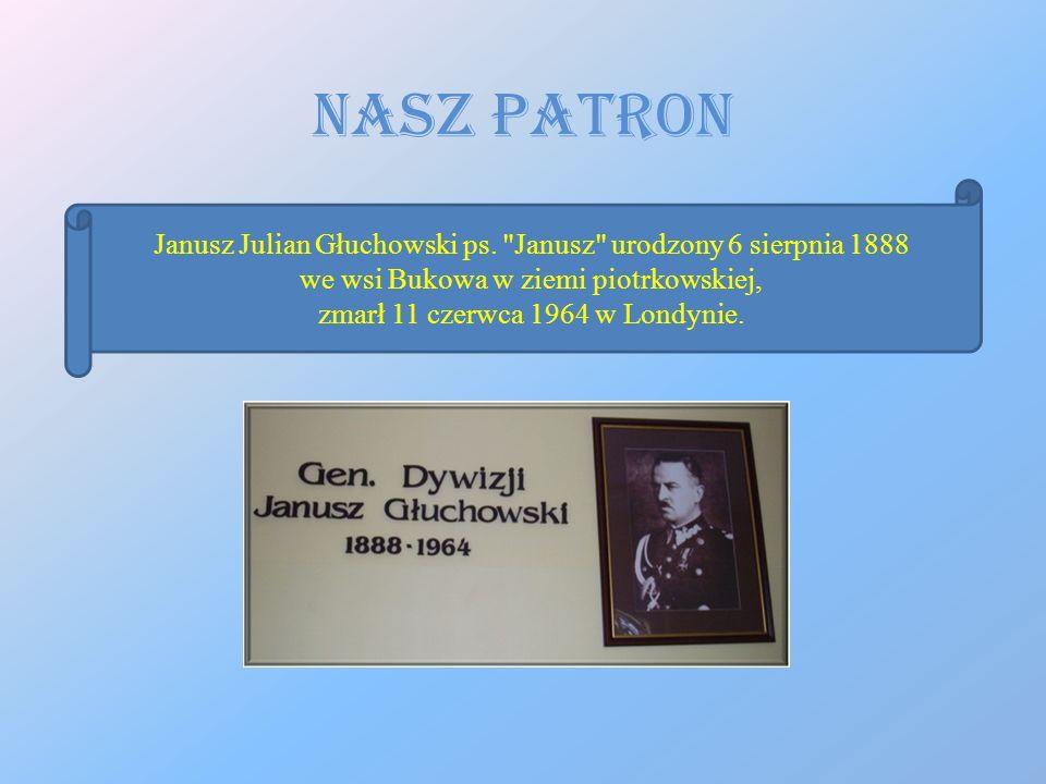 Nasz Patron Janusz Julian Głuchowski ps. Janusz urodzony 6 sierpnia 1888. we wsi Bukowa w ziemi piotrkowskiej,