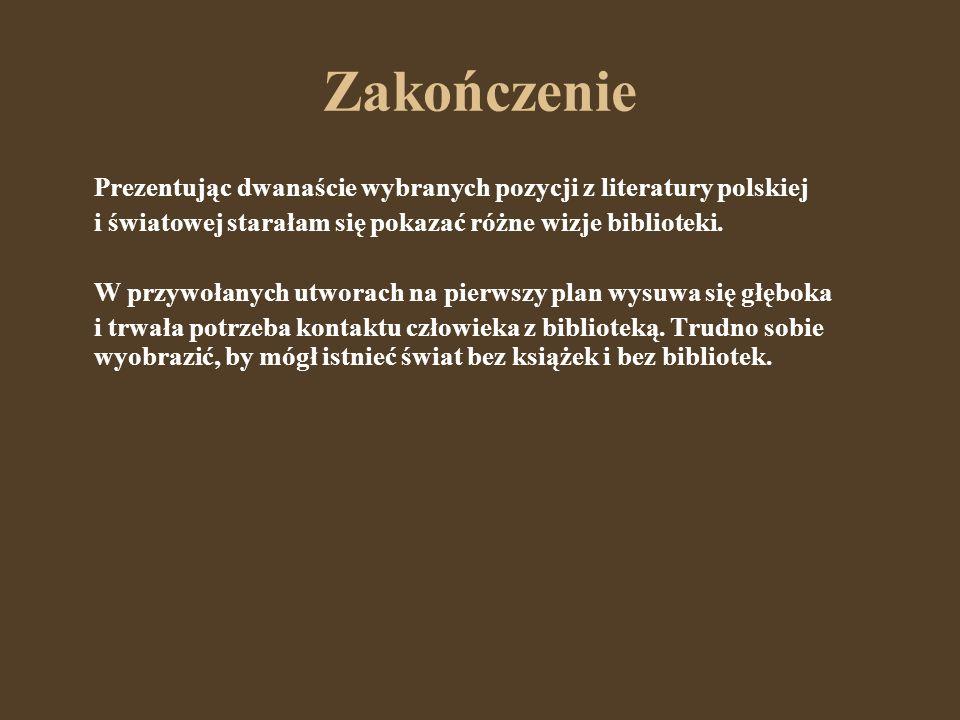 Zakończenie Prezentując dwanaście wybranych pozycji z literatury polskiej. i światowej starałam się pokazać różne wizje biblioteki.