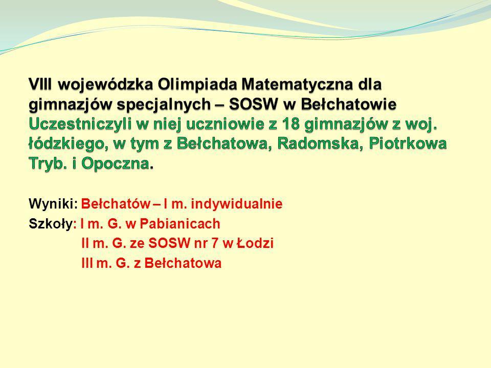 VIII wojewódzka Olimpiada Matematyczna dla gimnazjów specjalnych – SOSW w Bełchatowie Uczestniczyli w niej uczniowie z 18 gimnazjów z woj. łódzkiego, w tym z Bełchatowa, Radomska, Piotrkowa Tryb. i Opoczna.
