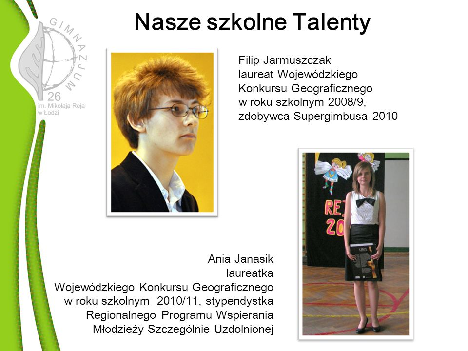 Nasze szkolne Talenty Filip Jarmuszczak laureat Wojewódzkiego Konkursu Geograficznego w roku szkolnym 2008/9, zdobywca Supergimbusa 2010.