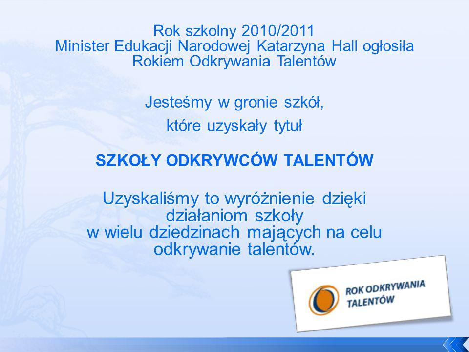 Rok szkolny 2010/2011 Minister Edukacji Narodowej Katarzyna Hall ogłosiła Rokiem Odkrywania Talentów
