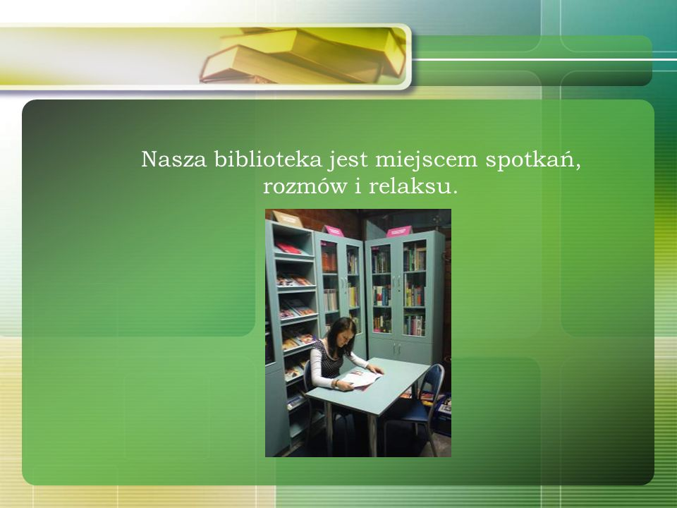 Nasza biblioteka jest miejscem spotkań, rozmów i relaksu.