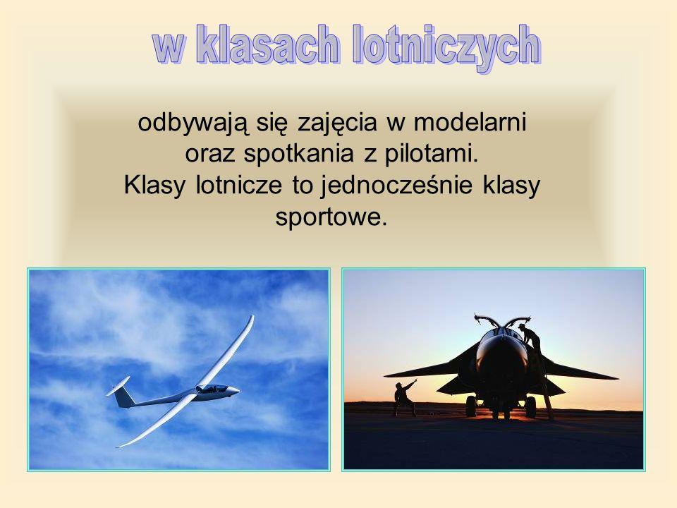 w klasach lotniczychodbywają się zajęcia w modelarni oraz spotkania z pilotami.