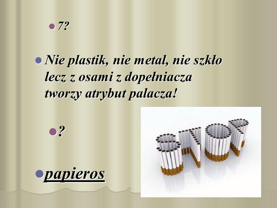 7. Nie plastik, nie metal, nie szkło lecz z osami z dopełniacza tworzy atrybut palacza.