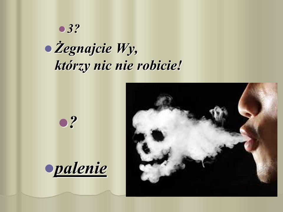 3 Żegnajcie Wy, którzy nic nie robicie! palenie