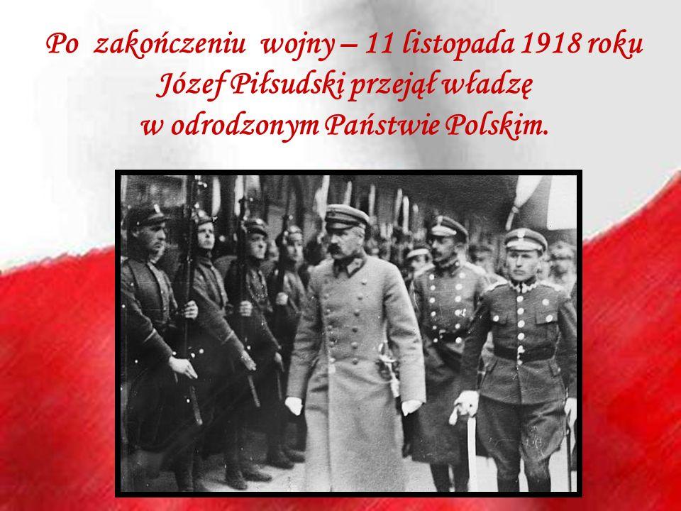 Po zakończeniu wojny – 11 listopada 1918 roku Józef Piłsudski przejął władzę w odrodzonym Państwie Polskim.