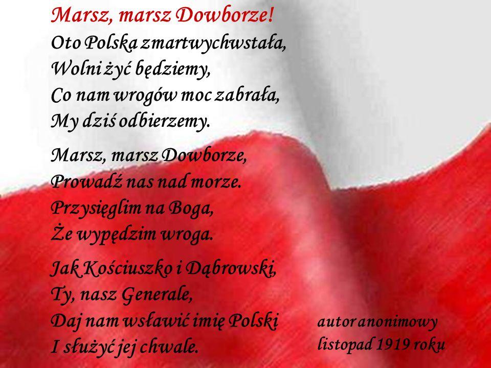 Marsz, marsz Dowborze! Oto Polska zmartwychwstała, Wolni żyć będziemy, Co nam wrogów moc zabrała, My dziś odbierzemy.