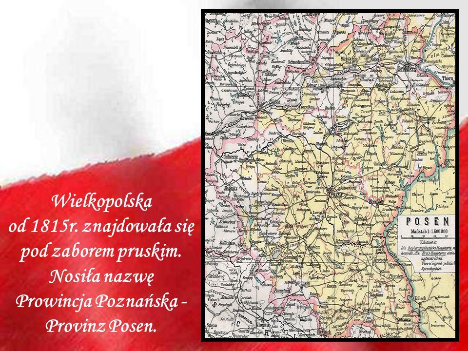Wielkopolska od 1815r. znajdowała się pod zaborem pruskim