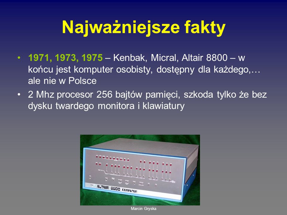 Najważniejsze fakty1971, 1973, 1975 – Kenbak, Micral, Altair 8800 – w końcu jest komputer osobisty, dostępny dla każdego,… ale nie w Polsce.
