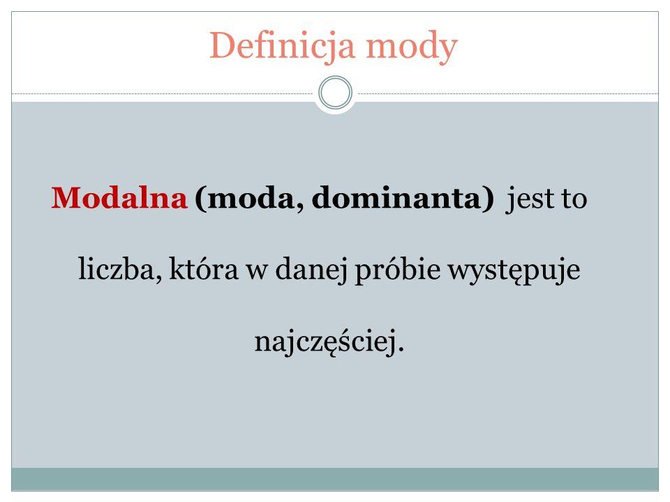 Definicja mody Modalna (moda, dominanta) jest to liczba, która w danej próbie występuje najczęściej.