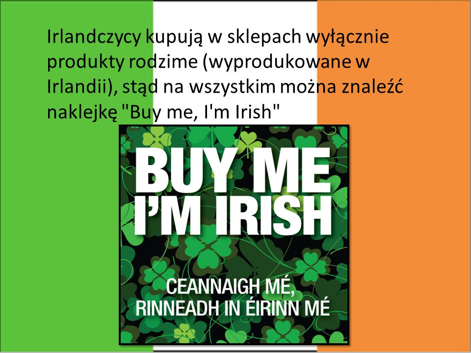 Irlandczycy kupują w sklepach wyłącznie produkty rodzime (wyprodukowane w Irlandii), stąd na wszystkim można znaleźć naklejkę Buy me, I m Irish