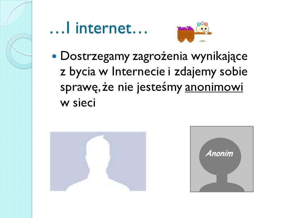 …I internet… Dostrzegamy zagrożenia wynikające z bycia w Internecie i zdajemy sobie sprawę, że nie jesteśmy anonimowi w sieci.