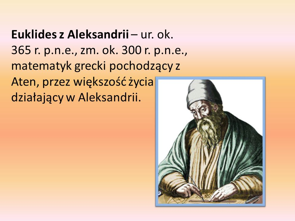 Euklides z Aleksandrii – ur. ok. 365 r. p. n. e. , zm. ok. 300 r. p. n