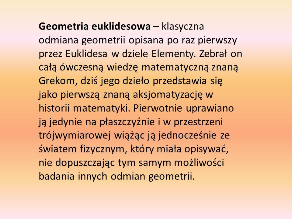 Geometria euklidesowa – klasyczna odmiana geometrii opisana po raz pierwszy przez Euklidesa w dziele Elementy.