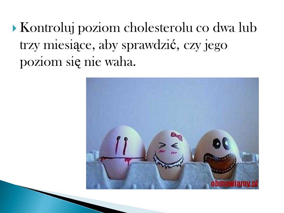 Kontroluj poziom cholesterolu co dwa lub trzy miesiące, aby sprawdzić, czy jego poziom się nie waha.