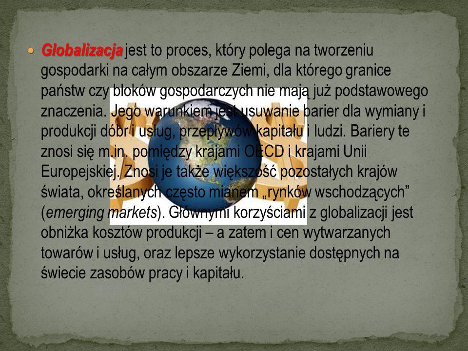 Globalizacja jest to proces, który polega na tworzeniu gospodarki na całym obszarze Ziemi, dla którego granice państw czy bloków gospodarczych nie mają już podstawowego znaczenia.