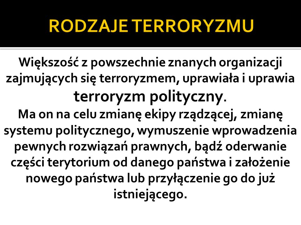RODZAJE TERRORYZMU Większość z powszechnie znanych organizacji zajmujących się terroryzmem, uprawiała i uprawia terroryzm polityczny.
