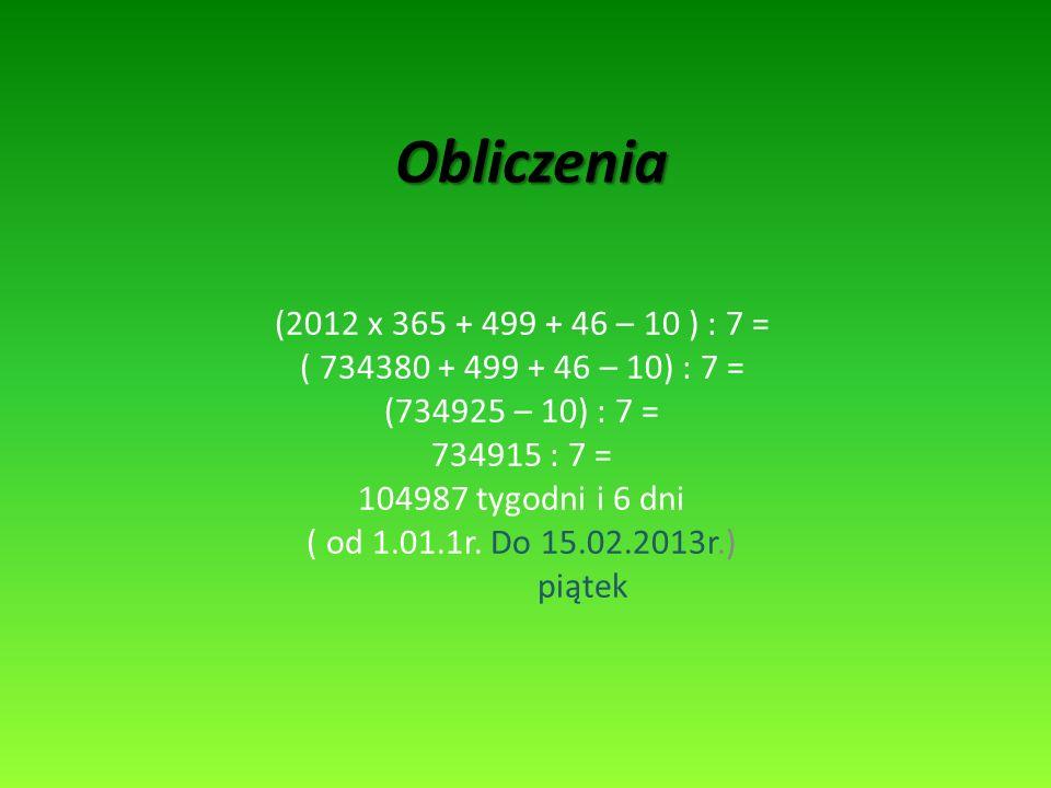 Obliczenia (2012 x 365 + 499 + 46 – 10 ) : 7 = ( 734380 + 499 + 46 – 10) : 7 = (734925 – 10) : 7 =