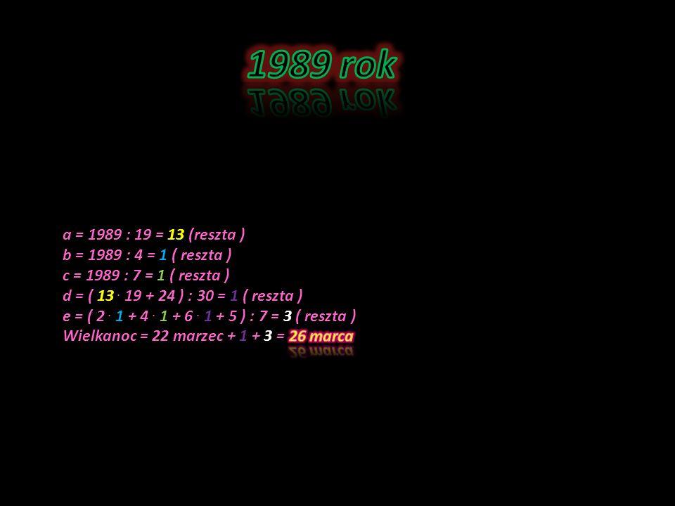 1989 rok a = 1989 : 19 = 13 (reszta ) b = 1989 : 4 = 1 ( reszta )